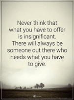 Image may contain: text that says 'Never think that what you have to offer is insignificant. There will always be someone out there who needs what you have to give.'