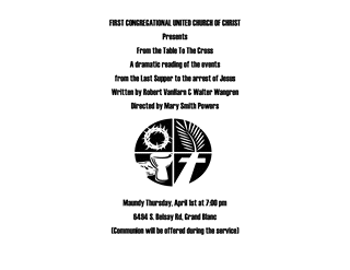 May be an image of text that says 'FIRST CONGREGATIONAL UNITED CHURCH OF CHRIST Presents From the Table To The Cross A ramatic reading of the events from the Last Supper to the arrest of Jesus Written by Robert VanHarn & Walter Wangren Directed by Mary Smith Powers 8力 Maundy Thursday, 6494 S. Belsay Rd, Grand Blanc (Communion will be offered during the service)'