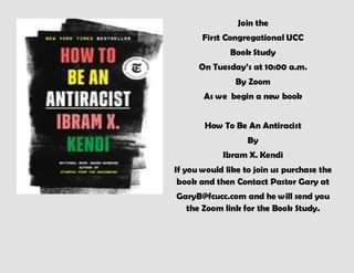 May be an image of text that says 'Join the First Congregational UCC Book Study On Tuesday's at 10:00 a.m. HOW TO BE AN ANTIRACIST IBRAM X. KENDI By Zoom As we begin a new book How To Be An Antiracist By Ibram x. Kendi If you would like to join us purchase the book and then Contact Pastor Gary at GaryB@fcucc.com and he will send you the Zoom link for the Book Study.'